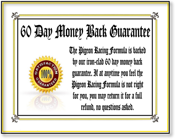 The Pigeon Racing Formula is backed by our iron-clad 60 day money back guarantee. If at any time you feel the pigeon racing formula is not right for you simply return it for a full refund!